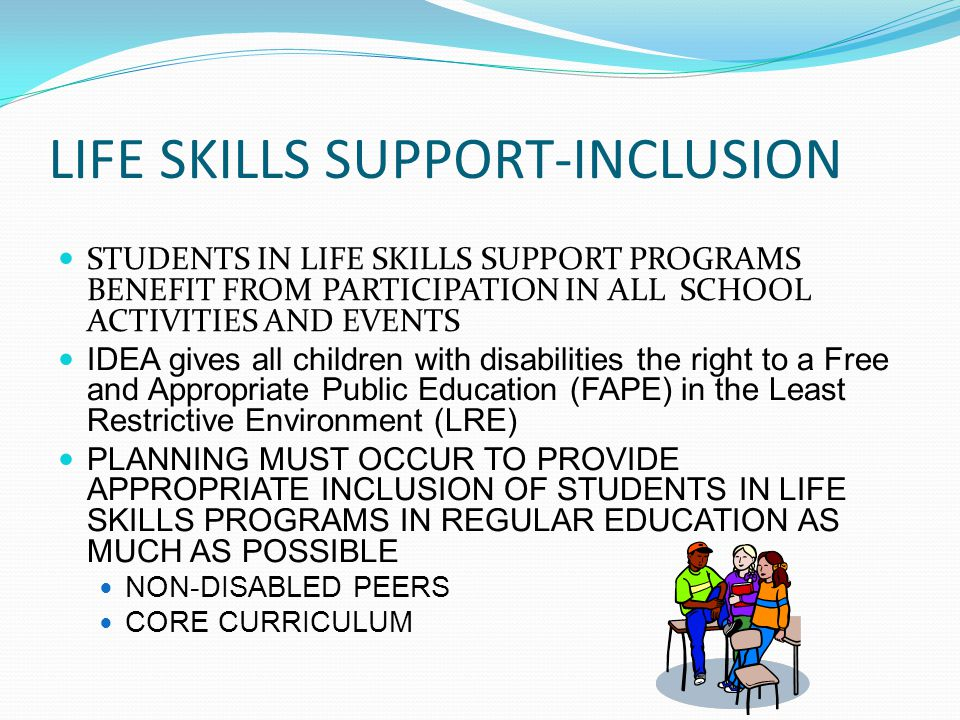 LIFE SKILLS SUPPORT-INCLUSION STUDENTS IN LIFE SKILLS SUPPORT PROGRAMS BENEFIT FROM PARTICIPATION IN ALL SCHOOL ACTIVITIES AND EVENTS IDEA gives all c