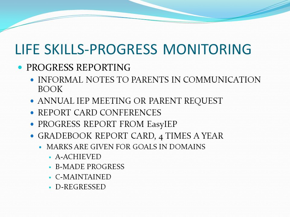 LIFE SKILLS-PROGRESS MONITORING PROGRESS REPORTING INFORMAL NOTES TO PARENTS IN COMMUNICATION BOOK ANNUAL IEP MEETING OR PARENT REQUEST REPORT CARD CO