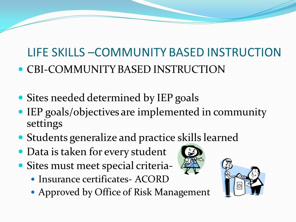 LIFE SKILLS –COMMUNITY BASED INSTRUCTION CBI-COMMUNITY BASED INSTRUCTION Sites needed determined by IEP goals IEP goals/objectives are implemented in
