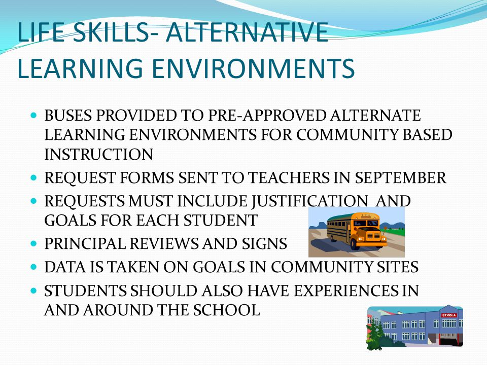 LIFE SKILLS- ALTERNATIVE LEARNING ENVIRONMENTS BUSES PROVIDED TO PRE-APPROVED ALTERNATE LEARNING ENVIRONMENTS FOR COMMUNITY BASED INSTRUCTION REQUEST