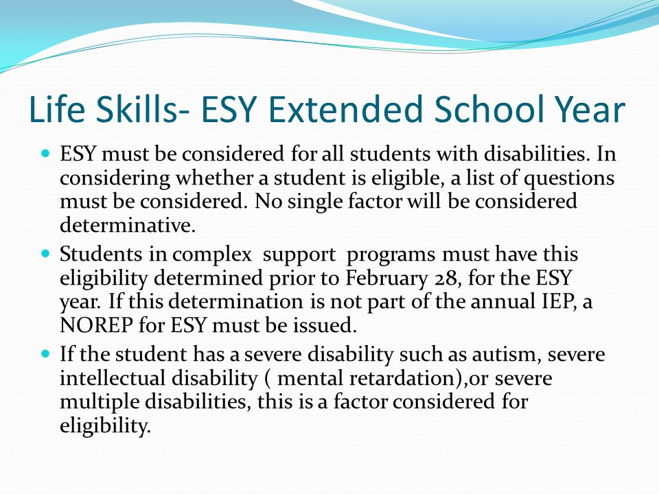 Life Skills- ESY Extended School Year ESY must be considered for all students with disabilities. In considering whether a student is eligible, a list