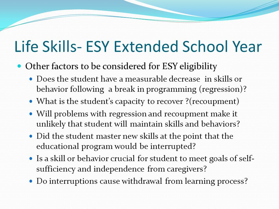 Life Skills- ESY Extended School Year Other factors to be considered for ESY eligibility Does the student have a measurable decrease in skills or beha