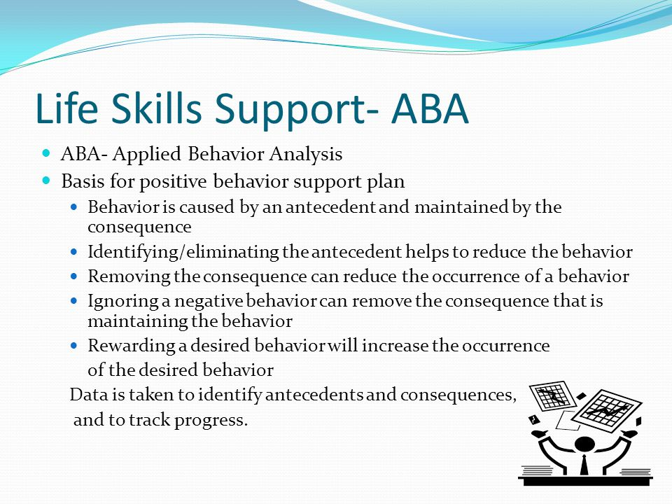Life Skills Support- ABA ABA- Applied Behavior Analysis Basis for positive behavior support plan Behavior is caused by an antecedent and maintained by