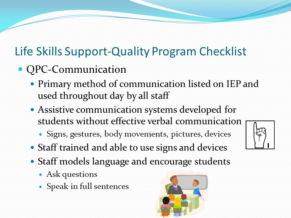 Life Skills Support-Quality Program Checklist QPC-Communication Primary method of communication listed on IEP and used throughout day by all staff Ass