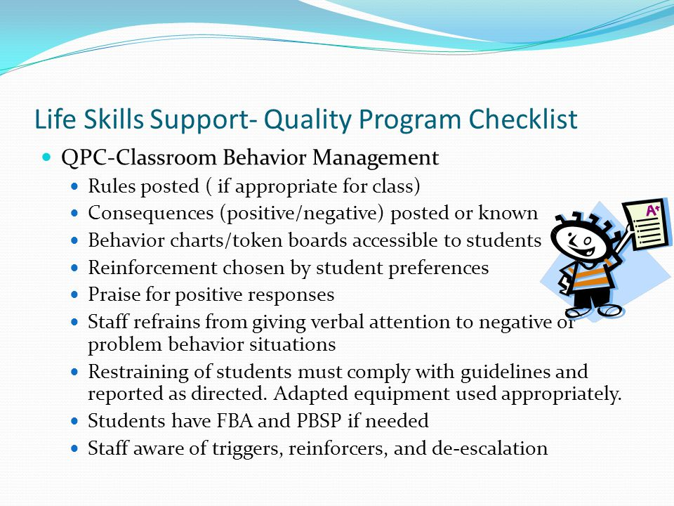 Life Skills Support- Quality Program Checklist QPC-Classroom Behavior Management Rules posted ( if appropriate for class) Consequences (positive/negat