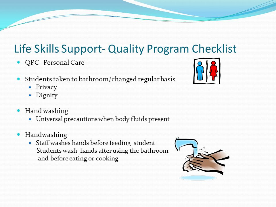 Life Skills Support- Quality Program Checklist QPC- Personal Care Students taken to bathroom/changed regular basis Privacy Dignity Hand washing Univer