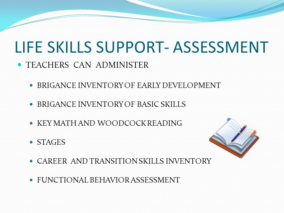 LIFE SKILLS SUPPORT-ASSESSMENT FUNCTIONAL BEHAVIOR ASSESSMENT INTERVIEW OF PARENT, THERAPISTS, TEACHERS, AND OTHER PEOPLE WHO WORK WITH THE STUDENT OBSERVATIONS REVIEW OF DATA LOOK FOR PATTERNS SUMMARY STATEMENT- WHEN____ (antecedent to the behavior of concern),student ________ (behavior of concern),in order to (perceived function of the behavior)________.
