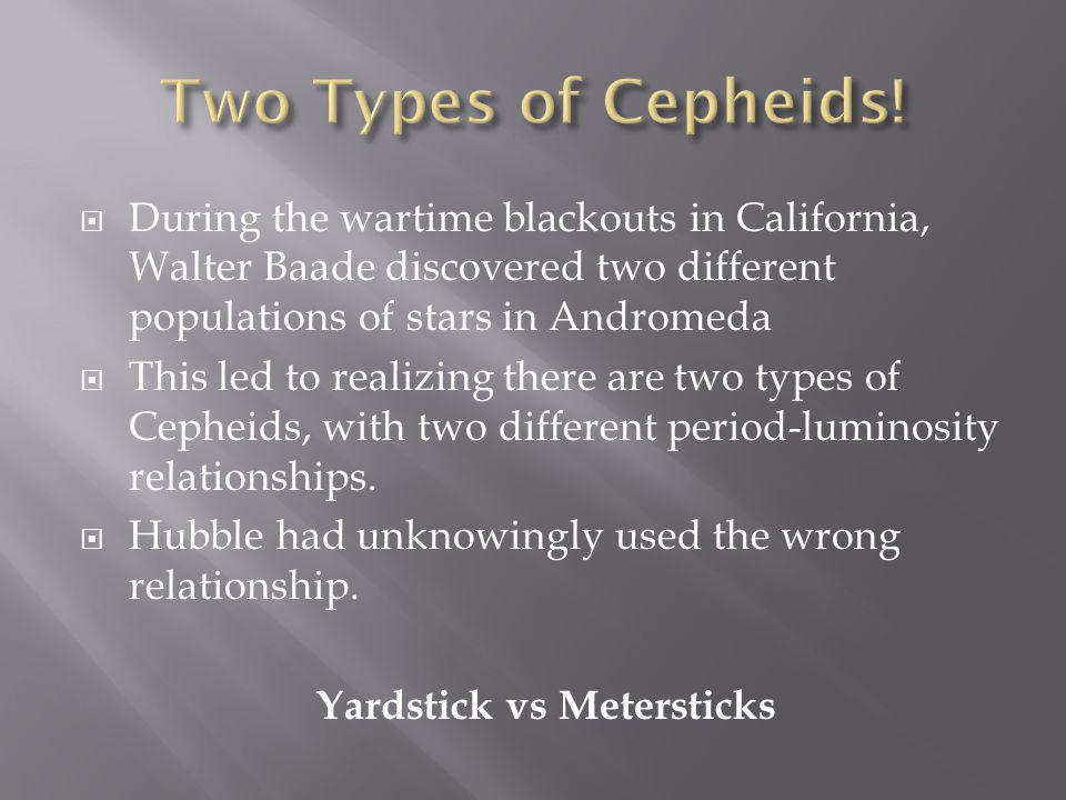  During the wartime blackouts in California, Walter Baade discovered two different populations of stars in Andromeda  This led to realizing there are two types of Cepheids, with two different period-luminosity relationships.