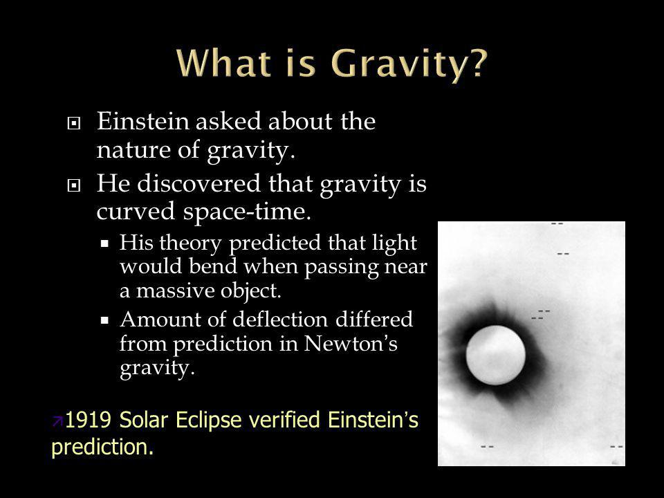 Einstein asked about the nature of gravity.  He discovered that gravity is curved space-time.