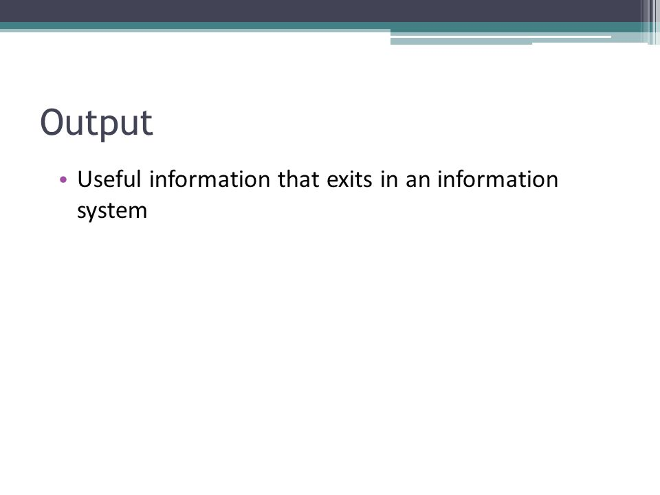 Output Useful information that exits in an information system