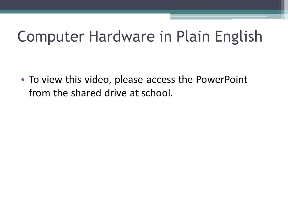 Computer Hardware in Plain English To view this video, please access the PowerPoint from the shared drive at school.