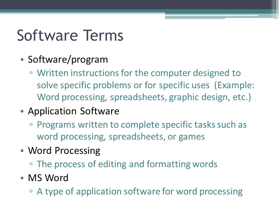 Software Terms Software/program ▫ Written instructions for the computer designed to solve specific problems or for specific uses (Example: Word proces