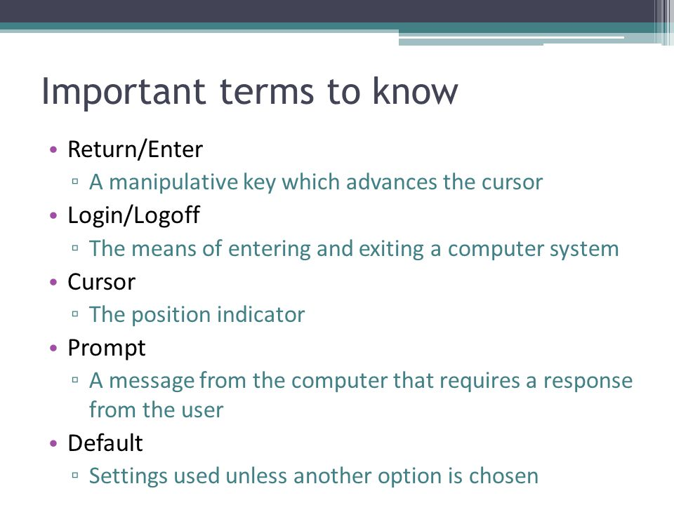 Important terms to know Return/Enter ▫ A manipulative key which advances the cursor Login/Logoff ▫ The means of entering and exiting a computer system