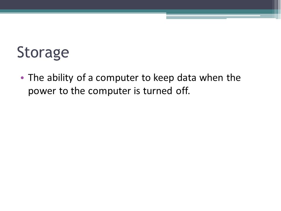 Storage The ability of a computer to keep data when the power to the computer is turned off.