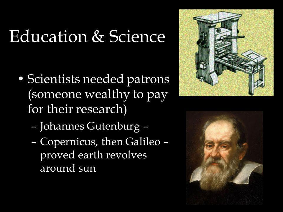 Education & Science Scientists needed patrons (someone wealthy to pay for their research) –Johannes Gutenburg – –Copernicus, then Galileo – proved earth revolves around sun