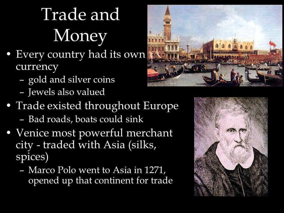 Trade and Money Every country had its own currency –gold and silver coins –Jewels also valued Trade existed throughout Europe –Bad roads, boats could sink Venice most powerful merchant city - traded with Asia (silks, spices) –Marco Polo went to Asia in 1271, opened up that continent for trade