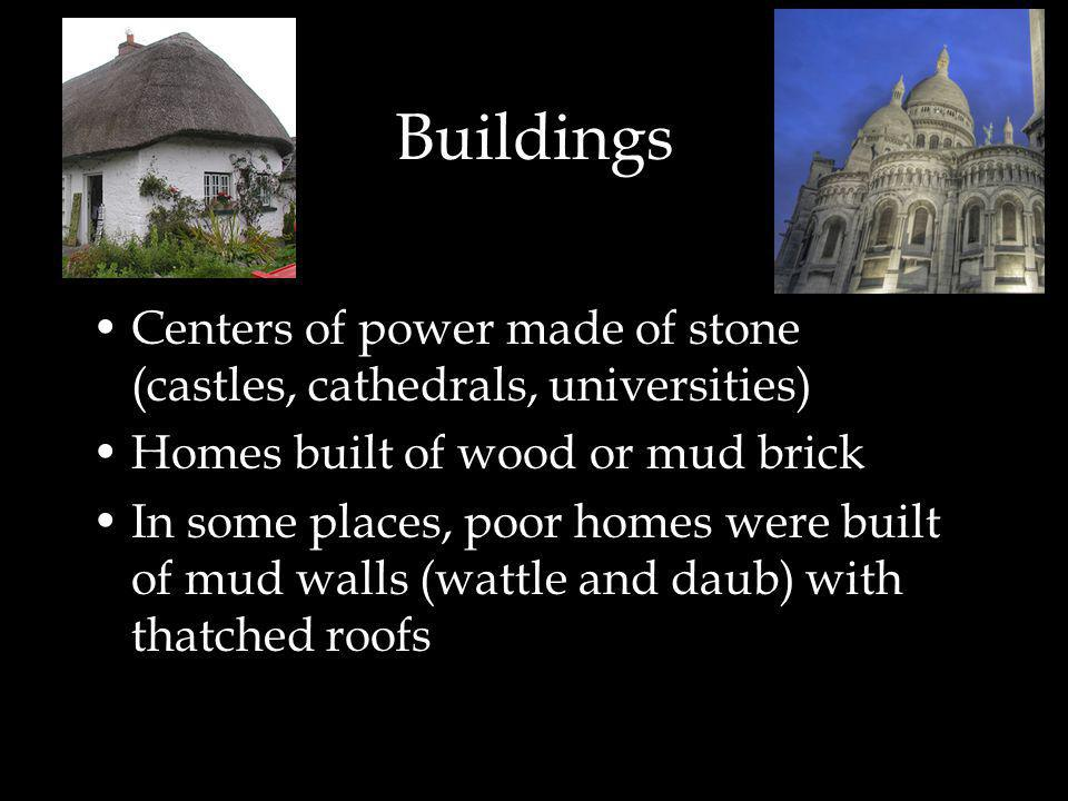 Buildings Centers of power made of stone (castles, cathedrals, universities) Homes built of wood or mud brick In some places, poor homes were built of mud walls (wattle and daub) with thatched roofs