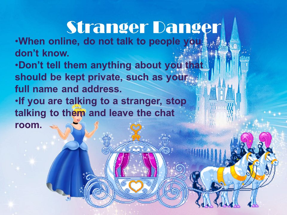 Stranger Danger When online, do not talk to people you don't know.