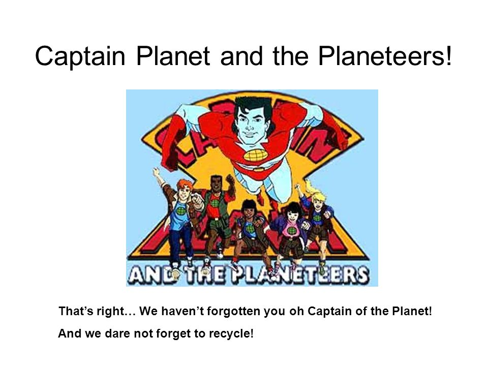 Captain Planet and the Planeteers. That's right… We haven't forgotten you oh Captain of the Planet.