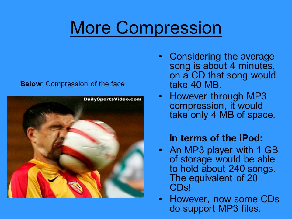 More Compression Considering the average song is about 4 minutes, on a CD that song would take 40 MB.