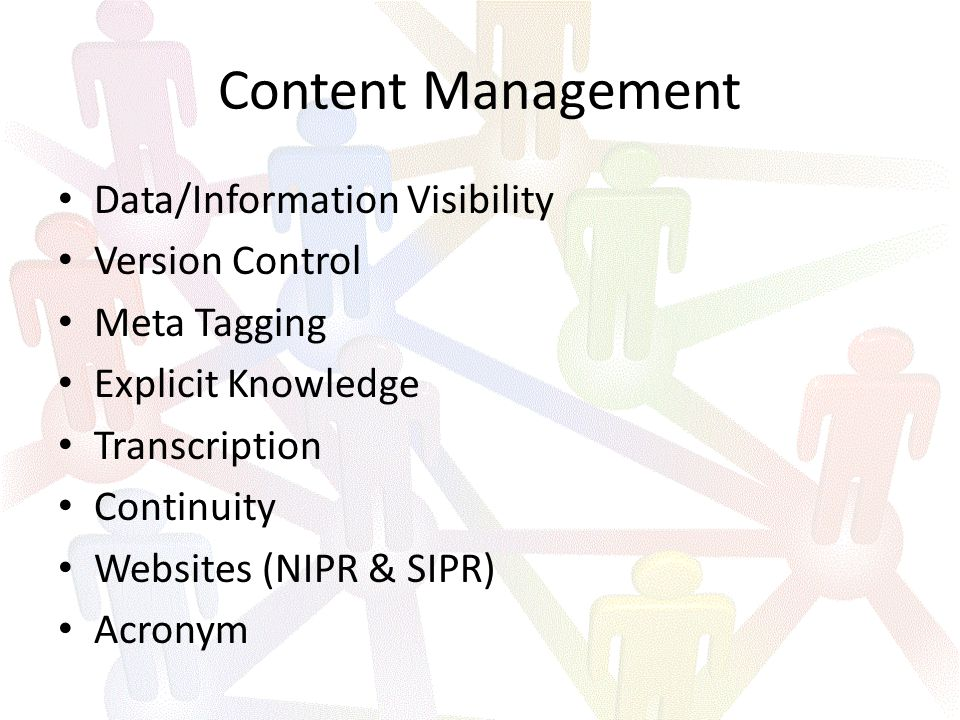 Content Management Data/Information Visibility Version Control Meta Tagging Explicit Knowledge Transcription Continuity Websites (NIPR & SIPR) Acronym