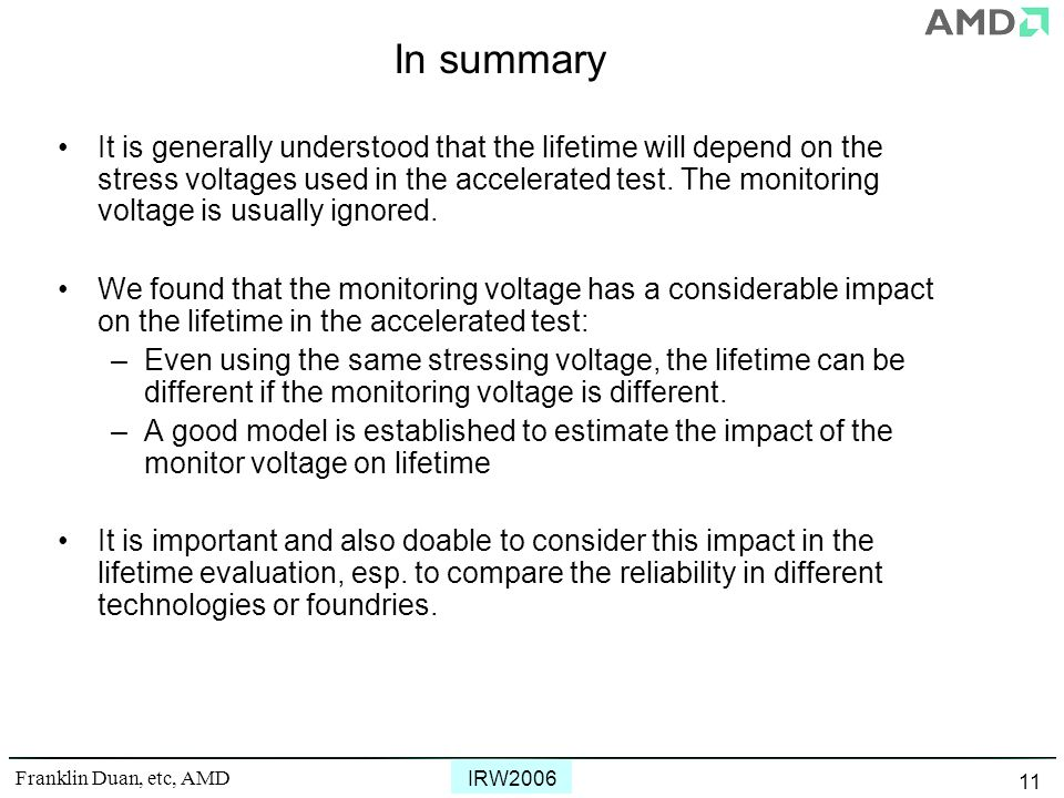 Franklin Duan, etc, AMD IRW2006 11 In summary It is generally understood that the lifetime will depend on the stress voltages used in the accelerated test.