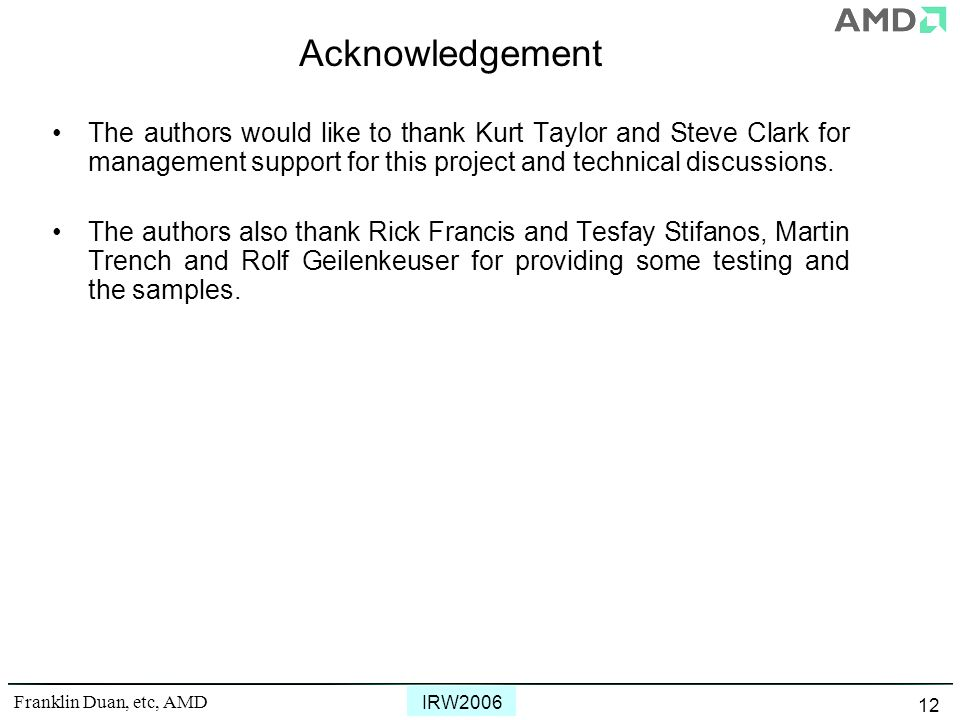Franklin Duan, etc, AMD IRW2006 12 Acknowledgement The authors would like to thank Kurt Taylor and Steve Clark for management support for this project and technical discussions.