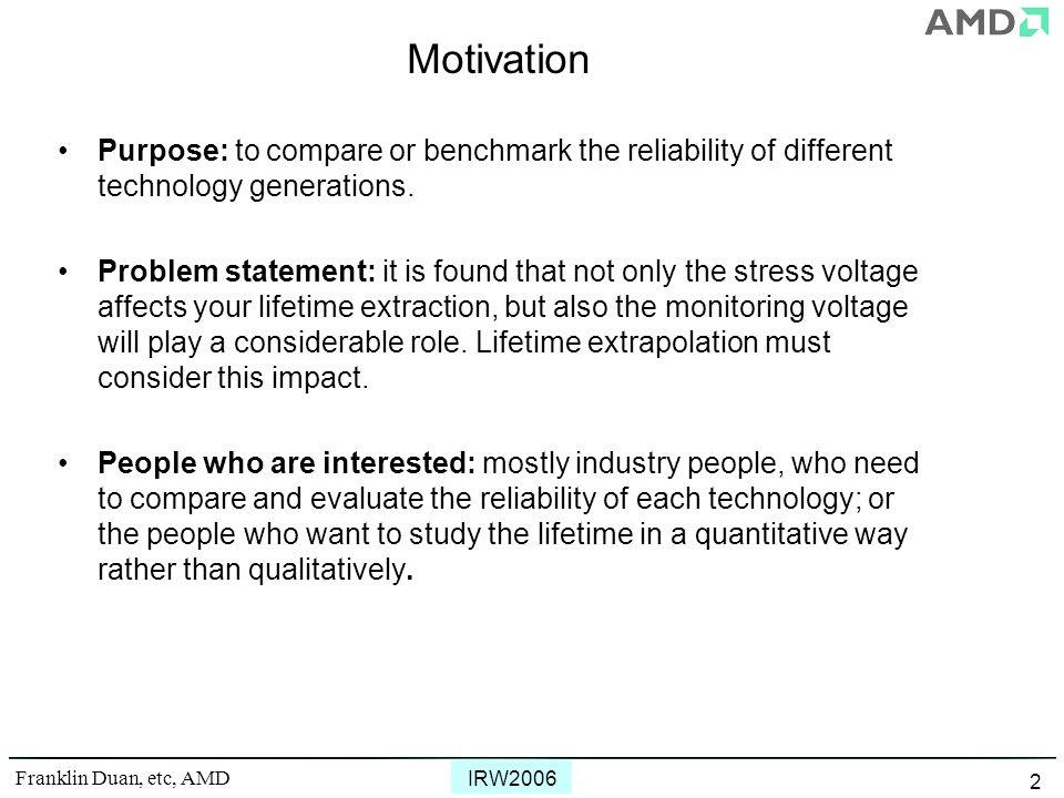 Franklin Duan, etc, AMD IRW2006 2 Motivation Purpose: to compare or benchmark the reliability of different technology generations. Problem statement: