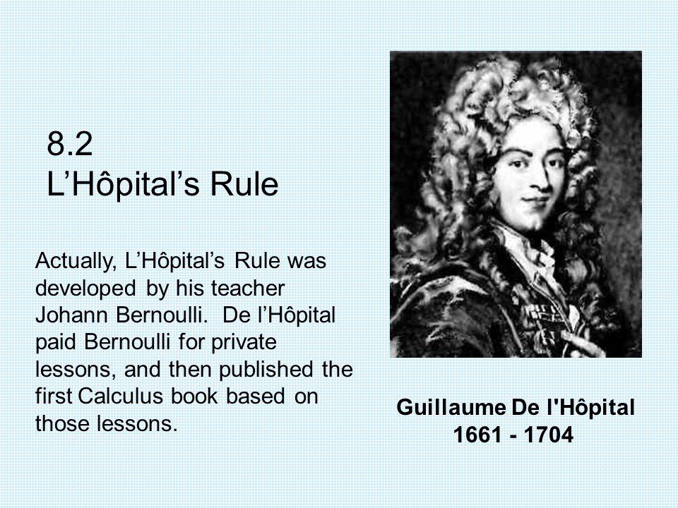 Guillaume De l'Hôpital 1661 - 1704 8.2 L'Hôpital's Rule Actually, L'Hôpital's Rule was developed by his teacher Johann Bernoulli. De l'Hôpital paid Be