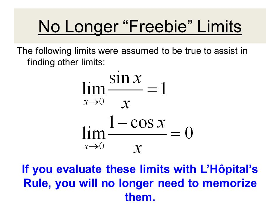 No Longer Freebie Limits The following limits were assumed to be true to assist in finding other limits: If you evaluate these limits with L'Hôpital's Rule, you will no longer need to memorize them.