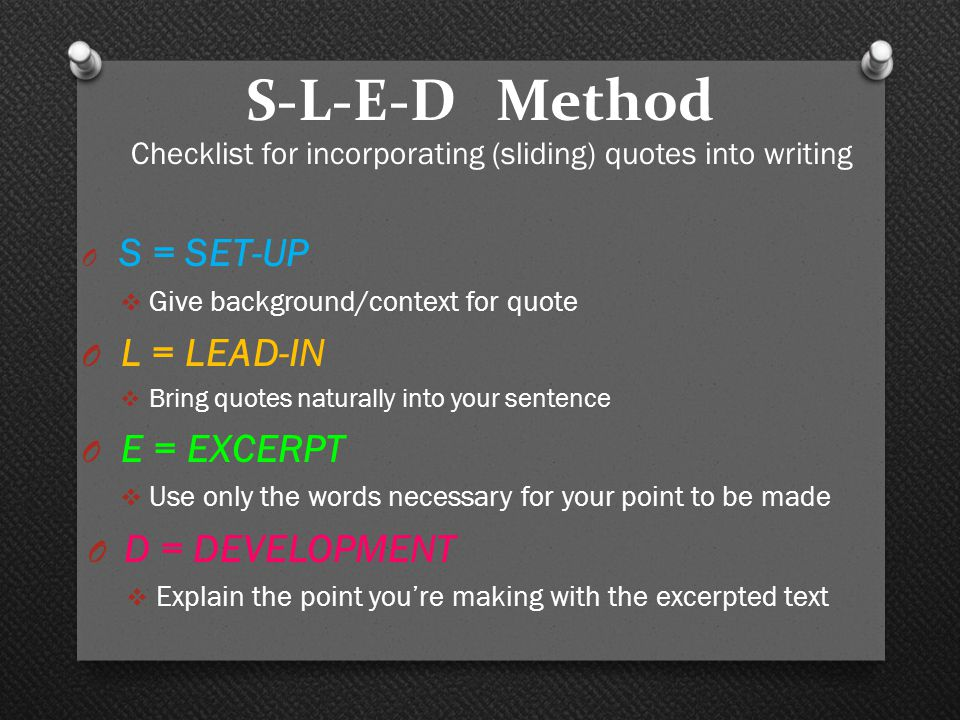 S-L-E-D Method Checklist for incorporating (sliding) quotes into writing O S = SET-UP  Give background/context for quote O L = LEAD-IN  Bring quotes naturally into your sentence O E = EXCERPT  Use only the words necessary for your point to be made O D = DEVELOPMENT  Explain the point you're making with the excerpted text