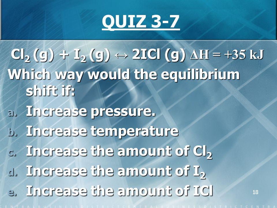 18 QUIZ 3-7 Cl 2 (g) + I 2 (g) ↔ 2ICl (g) ΔH = +35 kJ Which way would the equilibrium shift if: a. Increase pressure. b. Increase temperature c. Incre