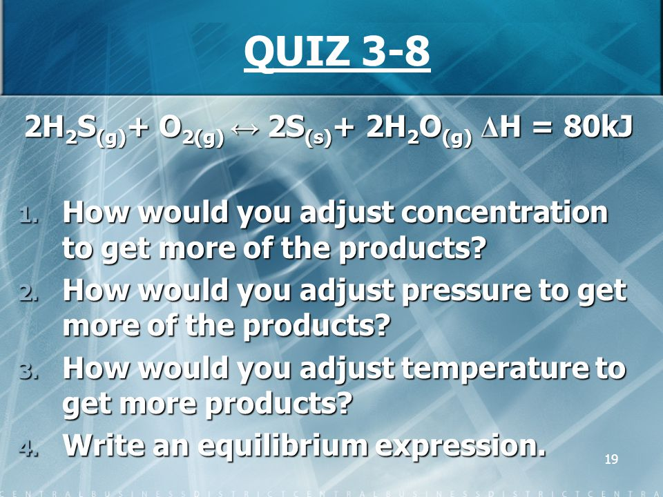 19 QUIZ 3-8 2H 2 S (g) + O 2(g) ↔ 2S (s) + 2H 2 O (g) Δ H = 80kJ 1. How would you adjust concentration to get more of the products? 2. How would you a