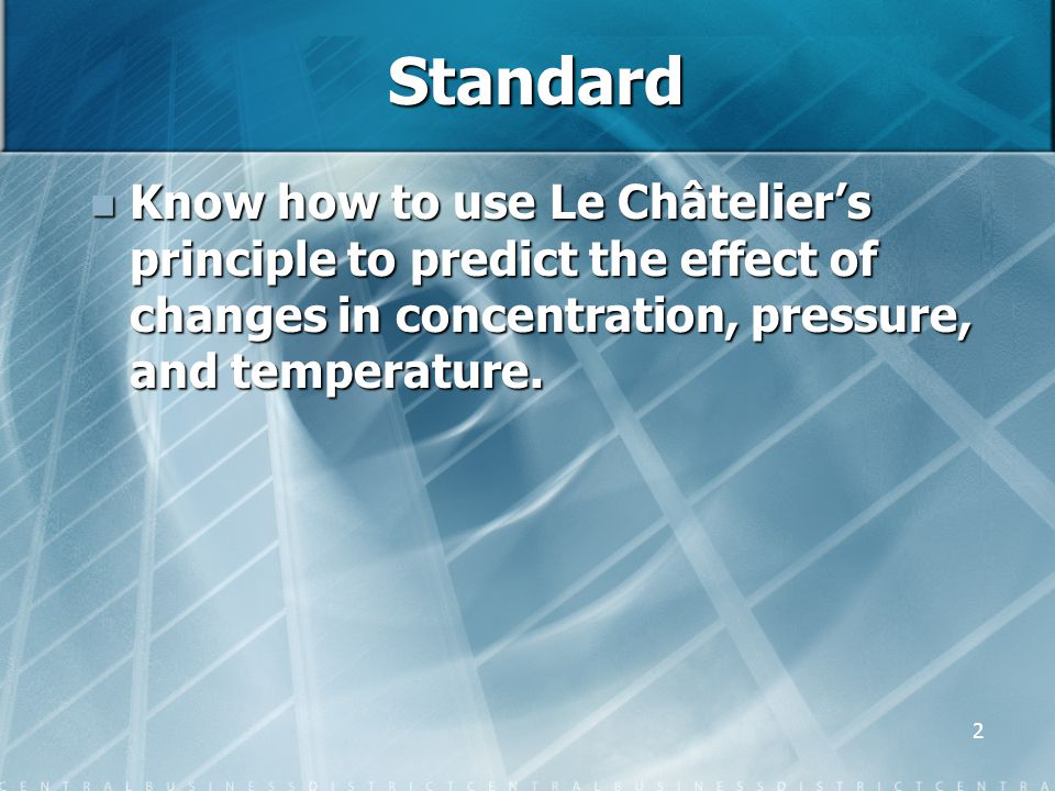 2 Standard Know how to use Le Châtelier's principle to predict the effect of changes in concentration, pressure, and temperature. Know how to use Le C
