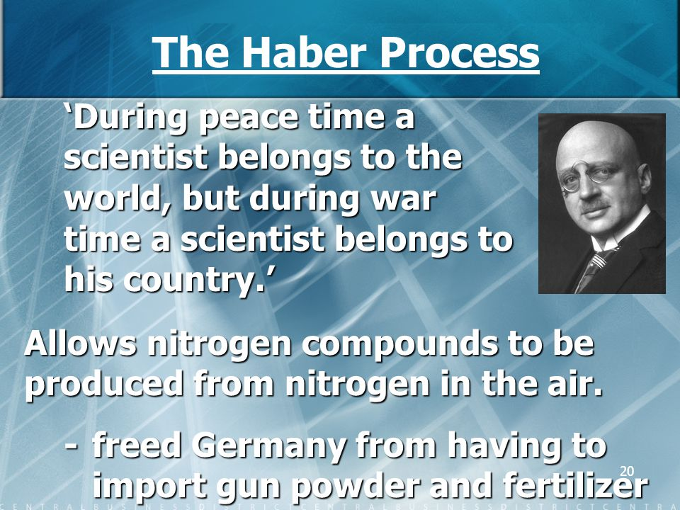20 The Haber Process 'During peace time a scientist belongs to the world, but during war time a scientist belongs to his country.' Allows nitrogen com