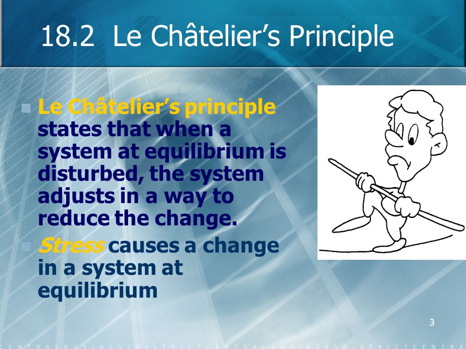 3 18.2 Le Châtelier's Principle Le Châtelier's principle states that when a system at equilibrium is disturbed, the system adjusts in a way to reduce