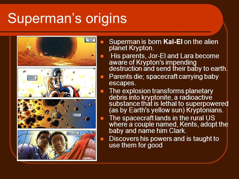 Superman's origins Superman is born Kal-El on the alien planet Krypton. His parents, Jor-El and Lara become aware of Krypton's impending destruction a