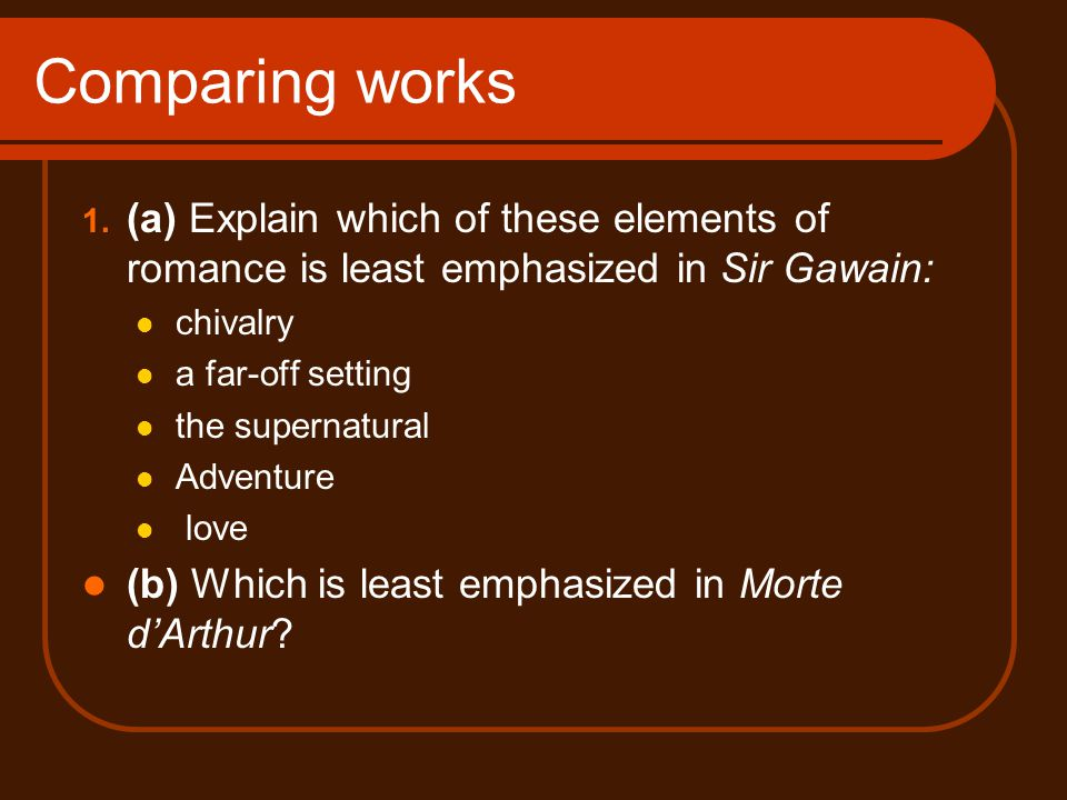 Comparing works 1. (a) Explain which of these elements of romance is least emphasized in Sir Gawain: chivalry a far-off setting the supernatural Adven