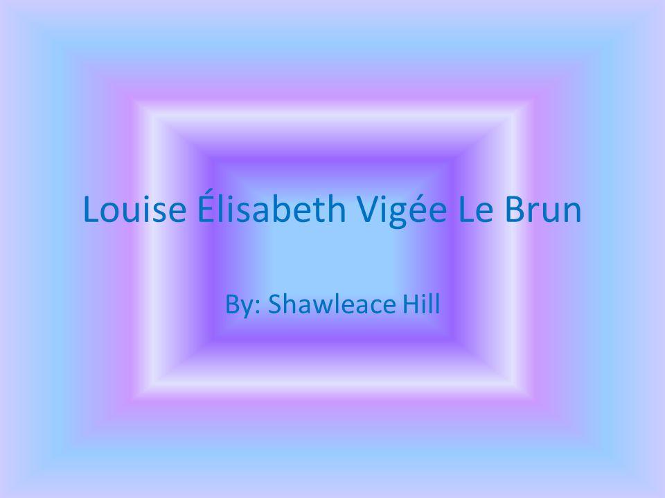 Louise Élisabeth Vigée Le Brun By: Shawleace Hill