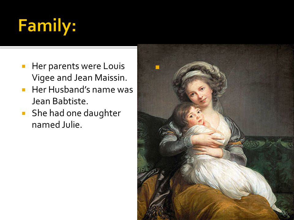  Her parents were Louis Vigee and Jean Maissin.  Her Husband's name was Jean Babtiste.  She had one daughter named Julie. 