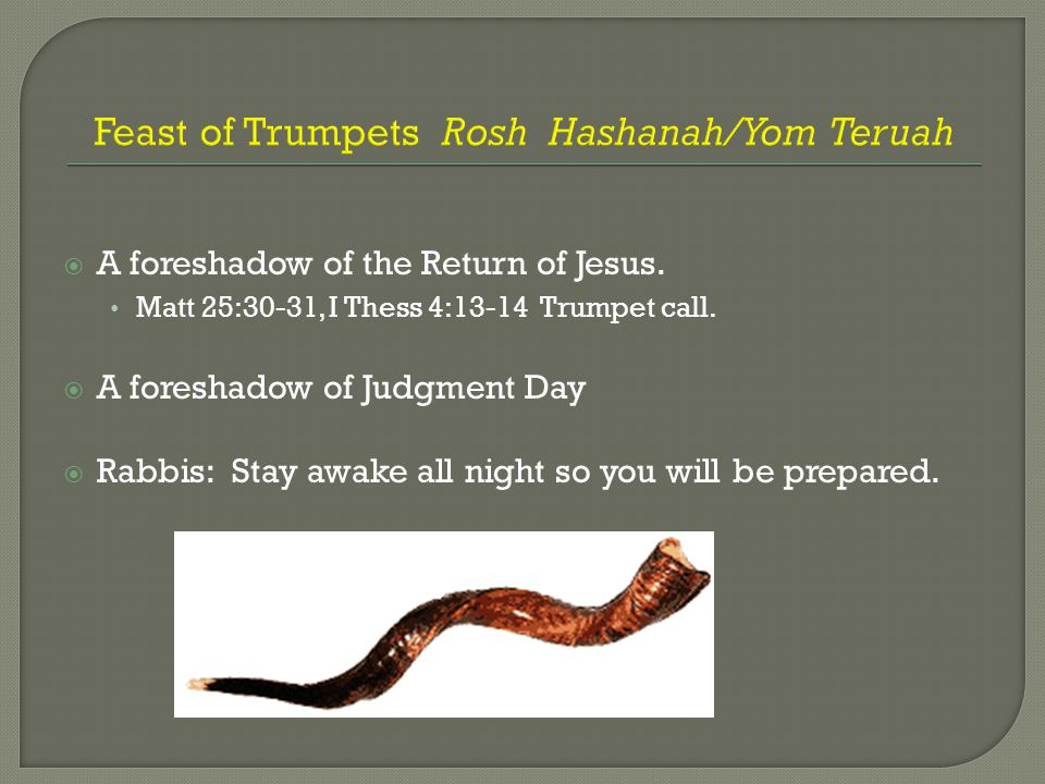 Feast of Trumpets Rosh Hashanah/Yom Teruah  A foreshadow of the Return of Jesus. Matt 25:30-31, I Thess 4:13-14 Trumpet call.  A foreshadow of Judgm