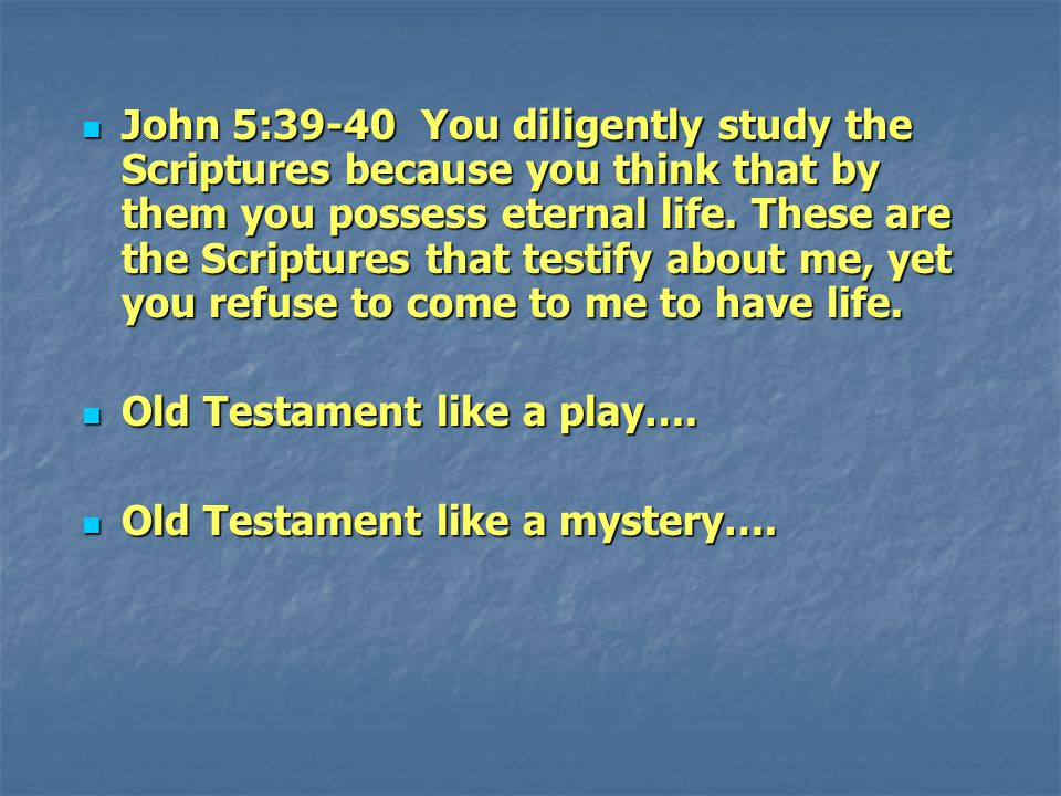 John 5:39-40 You diligently study the Scriptures because you think that by them you possess eternal life. These are the Scriptures that testify about