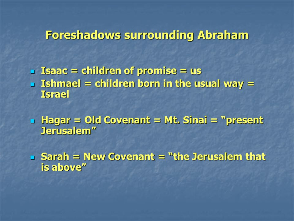 Foreshadows surrounding Abraham Isaac = children of promise = us Isaac = children of promise = us Ishmael = children born in the usual way = Israel Is
