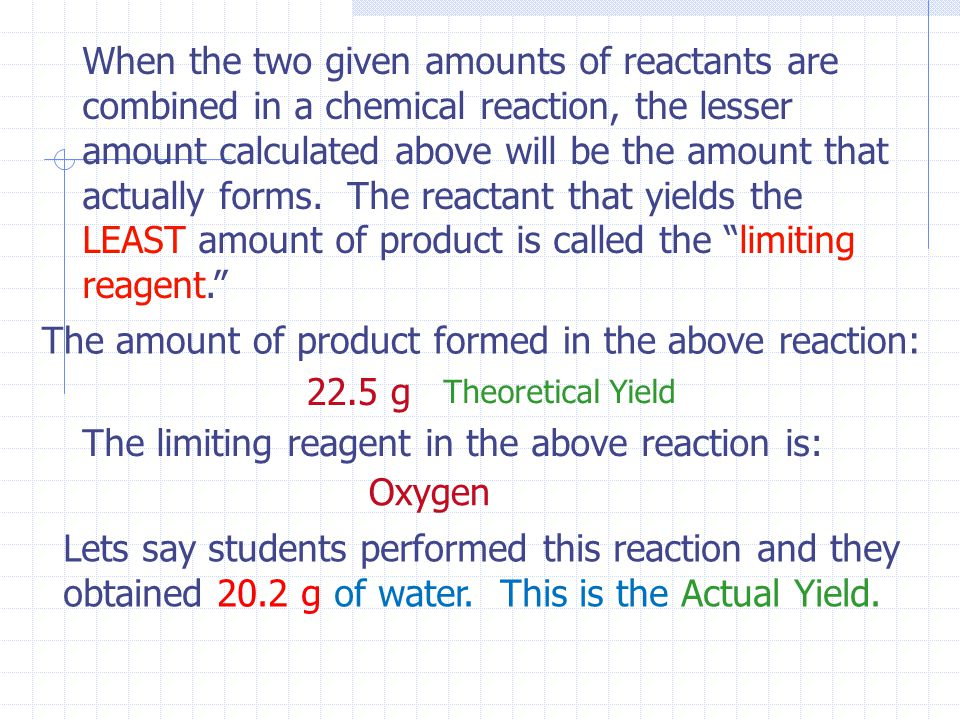 When the two given amounts of reactants are combined in a chemical reaction, the lesser amount calculated above will be the amount that actually forms