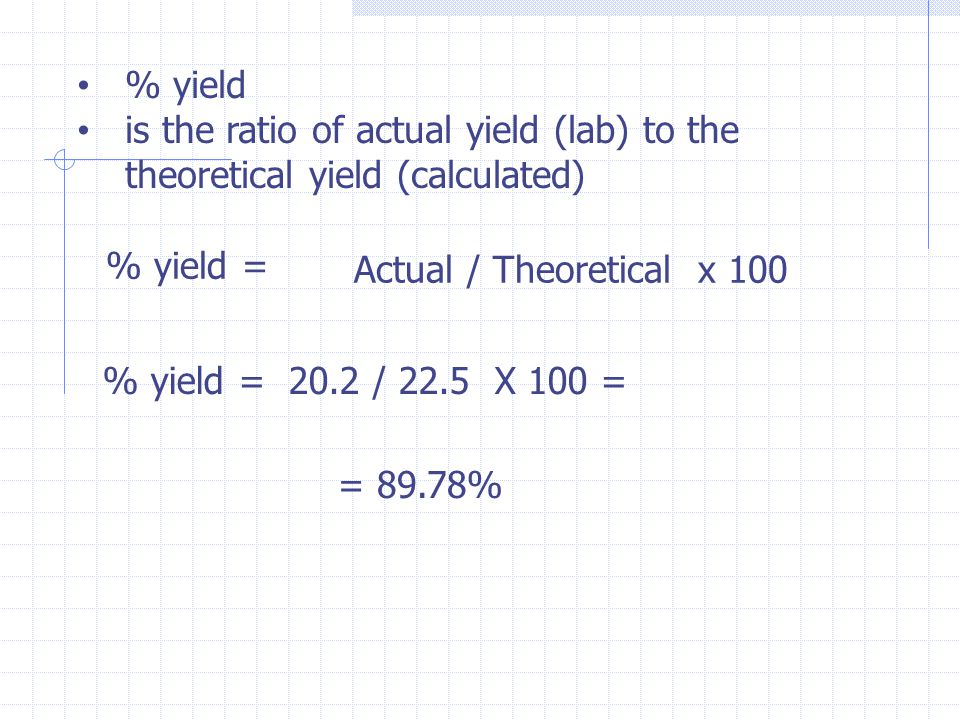 % yield is the ratio of actual yield (lab) to the theoretical yield (calculated) % yield = Actual / Theoretical x 100 % yield = 20.2 / 22.5 X 100 = =
