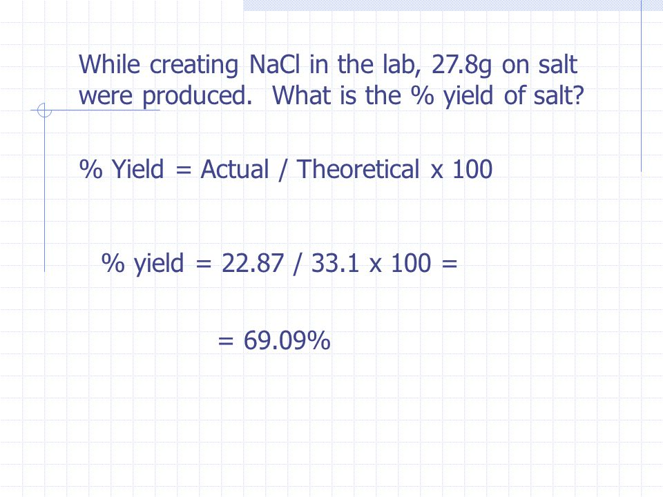 While creating NaCl in the lab, 27.8g on salt were produced. What is the % yield of salt? % Yield = Actual / Theoretical x 100 % yield = 22.87 / 33.1