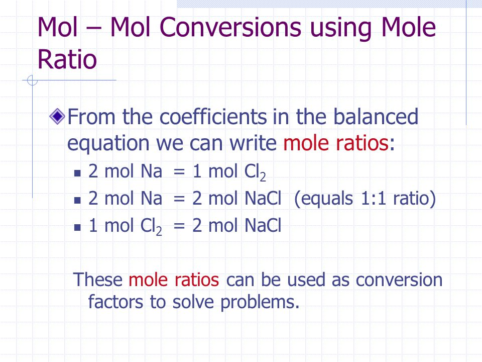 Mol – Mol Conversions using Mole Ratio From the coefficients in the balanced equation we can write mole ratios: 2 mol Na = 1 mol Cl 2 2 mol Na = 2 mol