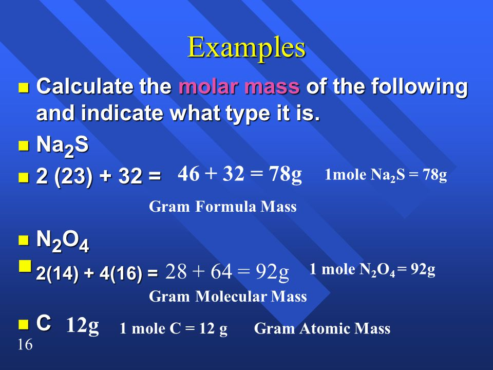 16 Examples n Calculate the molar mass of the following and indicate what type it is.