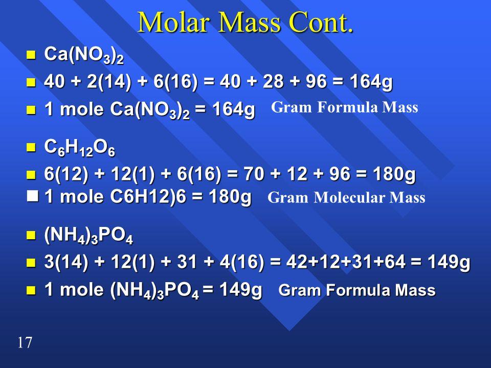 17 Molar Mass Cont. n Ca(NO 3 ) 2 n 40 + 2(14) + 6(16) = 40 + 28 + 96 = 164g n 1 mole Ca(NO 3 ) 2 = 164g n C 6 H 12 O 6 n 6(12) + 12(1) + 6(16) = 70 +