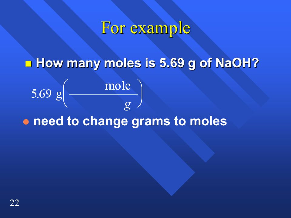 22 For example n How many moles is 5.69 g of NaOH? l need to change grams to moles